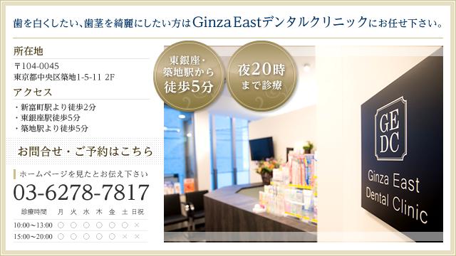 銀座イーストデンタルクリニック 歯の痛みを治したい、顎の痛みをなくしたい、歯を綺麗にしたいなどのお悩みの方にお勧め!まずはご相談下さい。 ホームページを見たとお伝え下さい 電話番号 03-6278-7817 メールでのお問い合わせはこちらから [ 所在地 ] 〒104-0045 東京都中央区築地1-5-11 2F  [ アクセス ] 富岡町駅より徒歩3分/築地駅より徒歩5分
